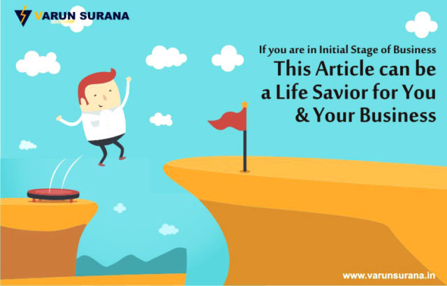 IF YOU ARE IN INITIAL STAGE OF BUSINESS, THIS ARTICLE CAN BE A LIFE SAVIOUR FOR YOU & YOUR BUSINESS!